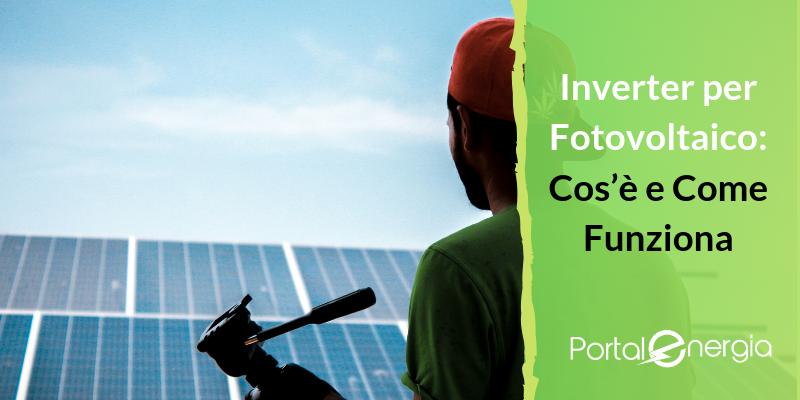 Inverter per Fotovoltaico: Cos'è e Come Funziona